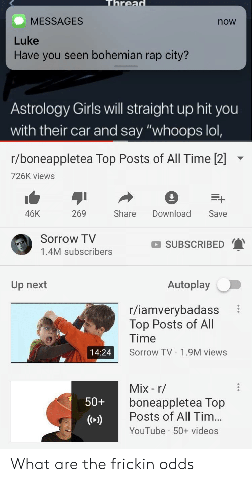 "Girls, Lol, and Rap: rea  MESSAGES  now  Luke  Have you seen bohemian rap city?  Astrology Girls will straight up hit you  with their car and say ""whoops lol,  r/boneappletea Top Posts of All Time [2]  726K views  46K  269  Share Download Save  Sorrow TV  1.4M subscribers  SUBSCRIBED  Up next  Autoplay  r/iamverybadass  Top Posts of All  Time  Sorrow TV 1.9M views  14:24  Mix - r/  boneappletea Top  Posts of All Tim...  YouTube 50+ videos  50+ What are the frickin odds"