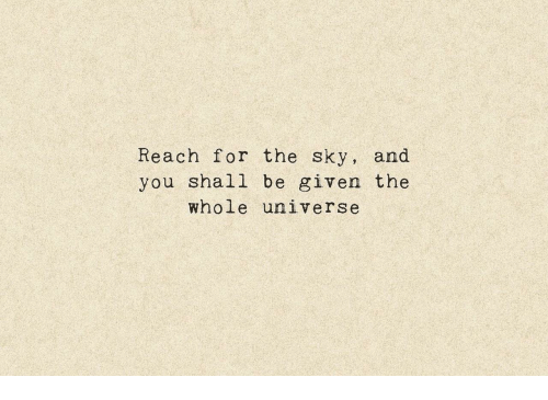 Universe, Sky, and Reach: Reach for the sky, and  you shall be given the  whole universe