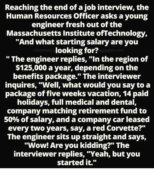 """Fresh, Job Interview, and Memes: Reaching the end of a job interview, the  Human Resources Officer asks a young  engineer fresh out of the  Massachusetts Institute ofTechnology,  """"And what starting salary are you  looking for?  """" The engineer replies, """"In the region of  $125,000 a year, depending on the  benefits package."""" The interviewer  inquires, """"Well, what would you say to a  package of five weeks vacation, 14 paid  holidays, full medical and dental,  company matching retirement fund to  50% of salary, and a company car leased  every two years, say, a red Corvette?""""  The engineer sits up straight and says,  """"Wow! Are you kidding?"""" The  interviewer replies, """"Yeah, but you  started it."""""""