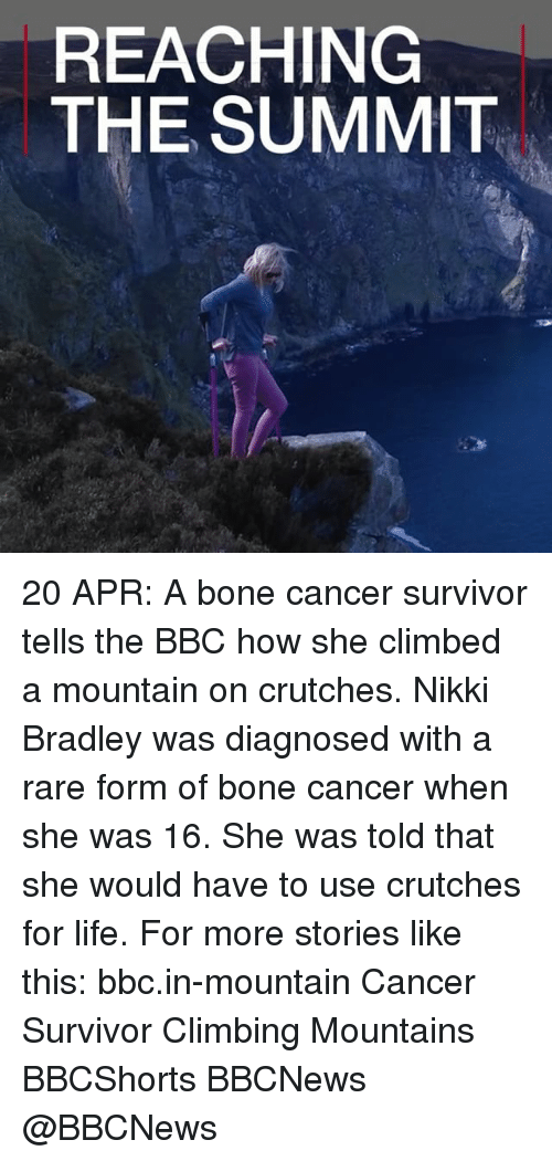 Climbing, Life, and Memes: REACHING  THE SUMMIT 20 APR: A bone cancer survivor tells the BBC how she climbed a mountain on crutches. Nikki Bradley was diagnosed with a rare form of bone cancer when she was 16. She was told that she would have to use crutches for life. For more stories like this: bbc.in-mountain Cancer Survivor Climbing Mountains BBCShorts BBCNews @BBCNews