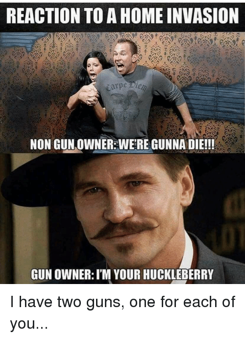 Guns, Home, and Terrible Facebook: REACTION TO A HOME INVASION  se  NON GUN OWNER: WERE GUNNA DIE!!!  GUN OWNER: I'M YOUR HUCKLEBERRY I have two guns, one for each of you...