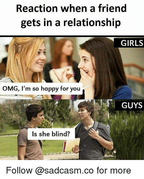 Girls, Memes, and Omg: Reaction when a friend  gets in a relationship  GIRLS  OMG, I'm so happy for you  GUYS  Is she blind? Follow @sadcasm.co for more