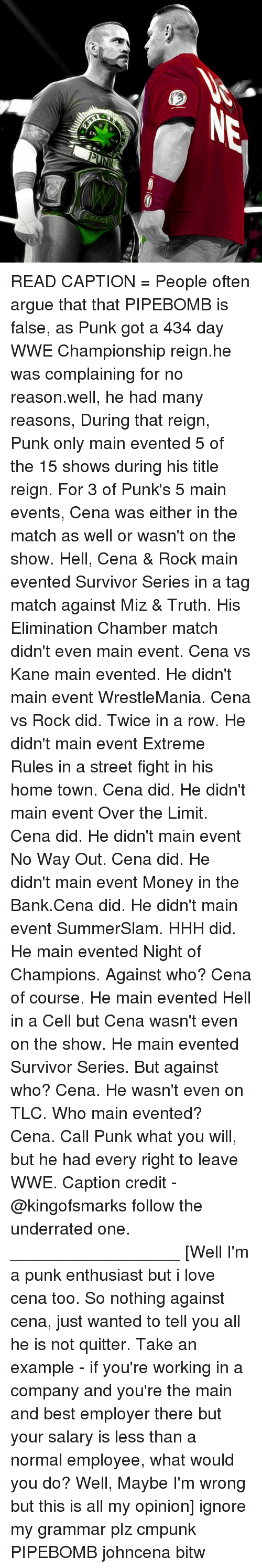 Arguing, Love, and Memes: READ CAPTION = People often argue that that PIPEBOMB is false, as Punk got a 434 day WWE Championship reign.he was complaining for no reason.well, he had many reasons, During that reign, Punk only main evented 5 of the 15 shows during his title reign. For 3 of Punk's 5 main events, Cena was either in the match as well or wasn't on the show. Hell, Cena & Rock main evented Survivor Series in a tag match against Miz & Truth. His Elimination Chamber match didn't even main event. Cena vs Kane main evented. He didn't main event WrestleMania. Cena vs Rock did. Twice in a row. He didn't main event Extreme Rules in a street fight in his home town. Cena did. He didn't main event Over the Limit. Cena did. He didn't main event No Way Out. Cena did. He didn't main event Money in the Bank.Cena did. He didn't main event SummerSlam. HHH did. He main evented Night of Champions. Against who? Cena of course. He main evented Hell in a Cell but Cena wasn't even on the show. He main evented Survivor Series. But against who? Cena. He wasn't even on TLC. Who main evented? Cena. Call Punk what you will, but he had every right to leave WWE. Caption credit - @kingofsmarks follow the underrated one. __________________ [Well I'm a punk enthusiast but i love cena too. So nothing against cena, just wanted to tell you all he is not quitter. Take an example - if you're working in a company and you're the main and best employer there but your salary is less than a normal employee, what would you do? Well, Maybe I'm wrong but this is all my opinion] ignore my grammar plz cmpunk PIPEBOMB johncena bitw