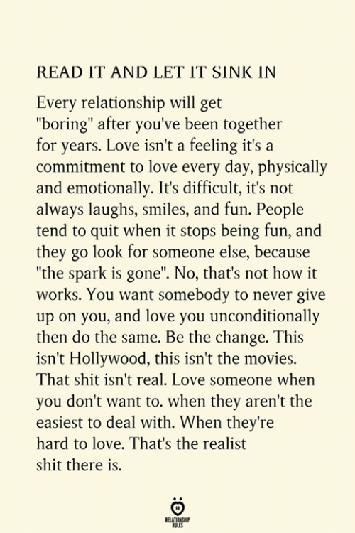 "Love, Movies, and Shit: READ IT AND LET IT SINK IN  Every relationship will get  ""boring"" after you've been together  for years. Love isn't a feeling it's a  commitment to love every day, physically  and emotionally. It's difficult, it's not  always laughs, smiles, and fun. People  tend to quit when it stops being fun, and  they go look for someone else, because  ""the spark is gone"". No, that's not how it  works. You want somebody to never give  up on you, and love you unconditionally  then do the same. Be the change. This  isn't Hollywood, this isn't the movies.  That shit isn't real. Love someone when  you don't want to. when they aren't the  easiest to deal with. When they're  hard to love. That's the realist  shit there is.  RELATIONSHIP  ES"