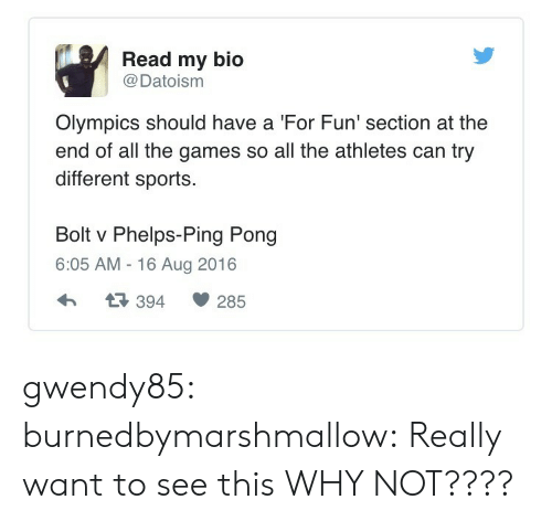 Sports, Tumblr, and Blog: Read my bio  @ Datoism  Olympics should have a 'For Fun' section at the  end of all the games so all the athletes can try  different sports  Bolt v Phelps-Ping Pong  6:05 AM - 16 Aug 2016  3 394 285 gwendy85:  burnedbymarshmallow:  Really want to see this  WHY NOT????
