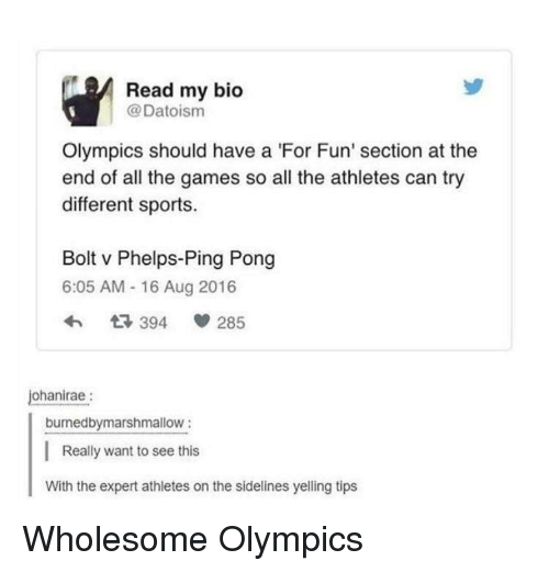 Sports, Games, and Wholesome: Read my bio  @Datoism  Olympics should have a 'For Fun' section at the  end of all the games so all the athletes can try  different sports.  Bolt v Phelps-Ping Pong  6:05 AM - 16 Aug 2016  3 394  285  ohanirae:  burnedbymarshmallow:  Really want to see this  With the expert athletes on the sidelines yelling tips <p>Wholesome Olympics</p>