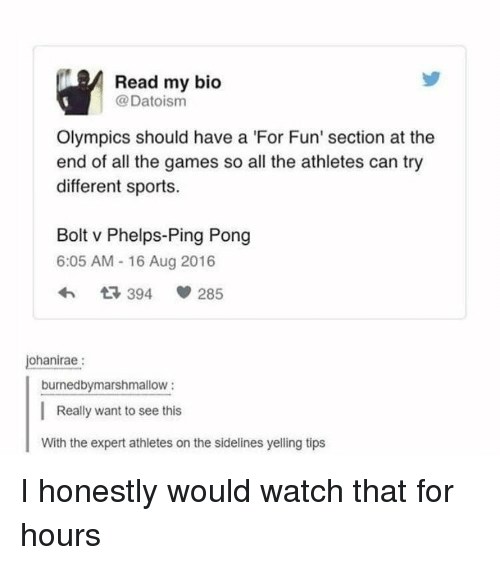 Sports, Games, and Watch: Read my bio  @Datoism  Olympics should have a 'For Fun' section at the  end of all the games so all the athletes can try  different sports.  Bolt v Phelps-Ping Pong  6:05 AM - 16 Aug 2016  ohanirae:  burnedbymarshmallow:  Really want to see this  With the expert athletes on the sidelines yelling tips I honestly would watch that for hours