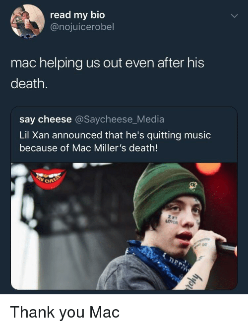 Music, Thank You, and Death: read my bio  @nojuicerobel  mac helping us out even after his  death.  say cheese @Saycheese_Media  Lil Xan announced that he's quitting music  because of Mac Miller's death!  pe Thank you Mac
