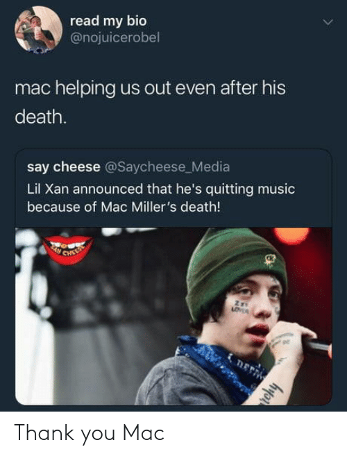Music, Thank You, and Death: read my bio  @nojuicerobel  mac helping us out even after his  death.  say cheese @Saycheese_Media  Lil Xan announced that he's quitting music  because of Mac Miller's death!  ge Thank you Mac