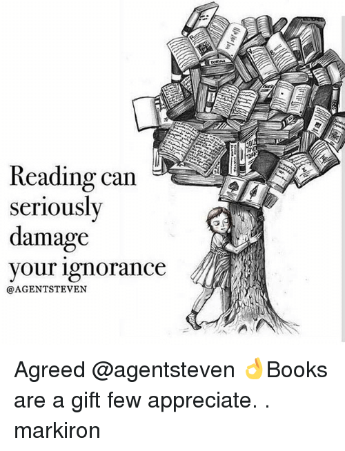 Memes, Appreciate, and Ignorance: Reading can  seriously  damage  your ignorance  @AGENT STEVEN Agreed @agentsteven 👌Books are a gift few appreciate. . markiron