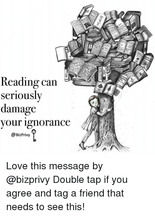 Reading Can Seriously Damage Your Ignorance Love This Message By