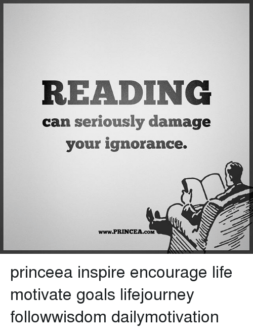 Goals, Life, and Memes: READING  can seriously damage  your ignorance.  www.PRINCEA.cOM princeea inspire encourage life motivate goals lifejourney followwisdom dailymotivation