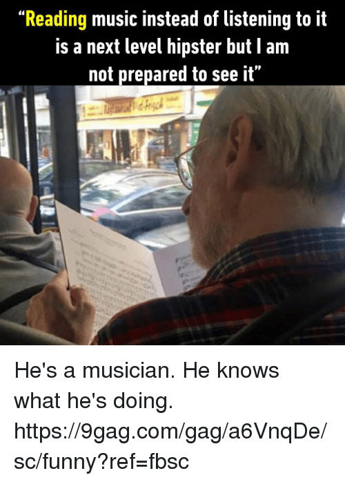 """9gag, Dank, and Funny: """"Reading music instead of listening to it  Is a next level hipster but I am  not prepared to see it"""" He's a musician. He knows what he's doing.  https://9gag.com/gag/a6VnqDe/sc/funny?ref=fbsc"""