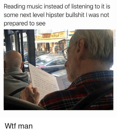 Funny, Hipster, and Music: Reading music instead of listening to it is  some next level hipster bullshit I was not  prepared to see Wtf man