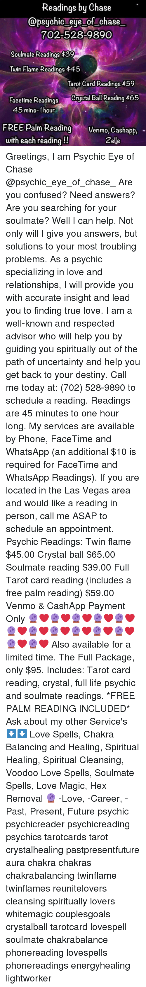 Confused, Destiny, and Facetime: Readings by Chase  @psychic eye of chase  702-528-9890  Soulmate Readings 439  Twin Flame Readings $45  Tarot Card Readings $59  Facetime Readings Crystal Bal Reading $65  45 mins- 1 hour  FREE Pam ReadingVenmo, Cashapp, -  with each reading!!  Zelle Greetings, I am Psychic Eye of Chase @psychic_eye_of_chase_ Are you confused? Need answers? Are you searching for your soulmate? Well I can help. Not only will I give you answers, but solutions to your most troubling problems. As a psychic specializing in love and relationships, I will provide you with accurate insight and lead you to finding true love. I am a well-known and respected advisor who will help you by guiding you spiritually out of the path of uncertainty and help you get back to your destiny. Call me today at: (702) 528-9890 to schedule a reading. Readings are 45 minutes to one hour long. My services are available by Phone, FaceTime and WhatsApp (an additional $10 is required for FaceTime and WhatsApp Readings). If you are located in the Las Vegas area and would like a reading in person, call me ASAP to schedule an appointment. Psychic Readings: Twin flame $45.00 Crystal ball $65.00 Soulmate reading $39.00 Full Tarot card reading (includes a free palm reading) $59.00 Venmo & CashApp Payment Only 🔮❤🔮❤🔮❤🔮❤🔮❤🔮❤🔮❤🔮❤🔮❤🔮❤🔮❤🔮❤🔮❤ Also available for a limited time. The Full Package, only $95. Includes: Tarot card reading, crystal, full life psychic and soulmate readings. *FREE PALM READING INCLUDED* Ask about my other Service's ⬇⬇ Love Spells, Chakra Balancing and Healing, Spiritual Healing, Spiritual Cleansing, Voodoo Love Spells, Soulmate Spells, Love Magic, Hex Removal 🔮 -Love, -Career, -Past, Present, Future psychic psychicreader psychicreading psychics tarotcards tarot crystalhealing pastpresentfuture aura chakra chakras chakrabalancing twinflame twinflames reunitelovers cleansing spiritually lovers whitemagic couplesgoals crystalball tarotcard lovespell soulmate chakrabalance p