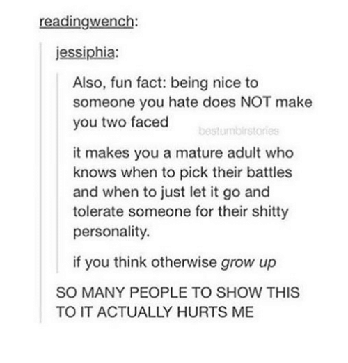 Memes, Let It Go, and Nice: readingwench:  jessiphia:  Also, fun fact: being nice to  someone you hate does NOT make  you two faced  bestumbirstories  it makes you a mature adult who  knows when to pick their battles  and when to just let it go and  tolerate someone for their shitty  personality  if you think otherwise grow up  SO MANY PEOPLE TO SHOW THIS  TO IT ACTUALLY HURTS ME
