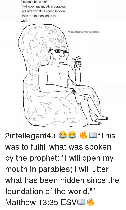 "Memes, Bible, and World: *reads bible once*  ""I will open my mouth in parables;  I will utter what has been hidden  since the foundation of the  world""  @breathofairtestimonies 2intellegent4u 😂😂 🔥📖‪""This was to fulfill what was spoken by the prophet: ""I will open my mouth in parables; I will utter what has been hidden since the foundation of the world.""""‬ ‪Matthew 13:35 ESV‬📖🔥"