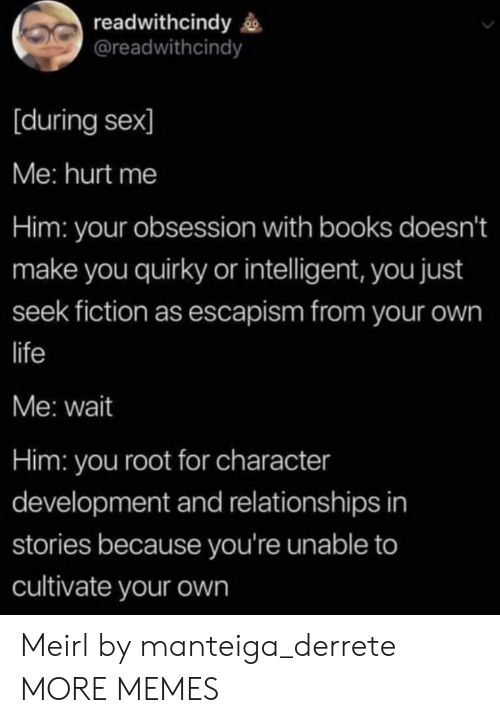 Books, Dank, and Life: readwithcindy  @readwithcindy  [during sex]  Me: hurt me  Him: your obsession with books doesn't  make you quirky or intelligent, you just  seek fiction as escapism from your own  life  Me: wait  Him: you root for character  development and relationships in  stories because you're unable to  cultivate your own Meirl by manteiga_derrete MORE MEMES