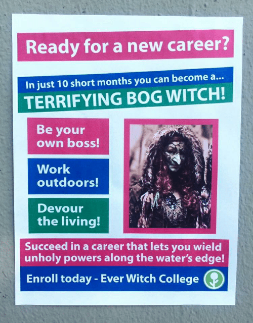 College, Work, and Today: Ready for a new career?  In just 10 short months you can become a...  TERRIFYING BOG WITCH!  Be your  own boss!  Work  outdoors!  Devour  the living!  Succeed in a career that lets you wield  unholy powers along the water's edge!  Enroll today - Ever Witch College