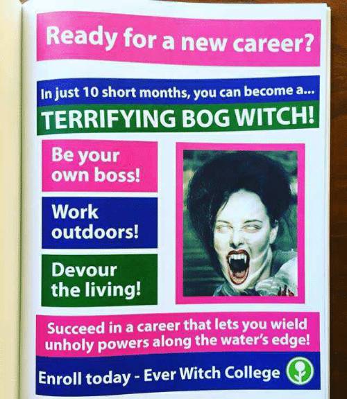 College, Work, and Today: Ready for a new career?  In just 10 short months, you can become a..  TERRIFYING BOG WITCH!  Be your  own boss!  Work  outdoors!  Devour  the living!  Succeed in a career that lets you wield  unholy powers along the water's edge!  Enroll today - Ever Witch College