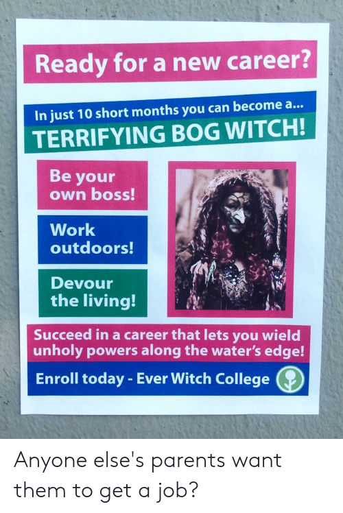 College, Parents, and Work: Ready for a new career?  In just 10 short months you can become a...  TERRIFYING BOG WITCH!  Be your  own boss!  Work  outdoors!  Devour  the living!  Succeed in a career that lets you wield  unholy powers along the water's edge!  Enroll today - Ever Witch College Anyone else's parents want them to get a job?