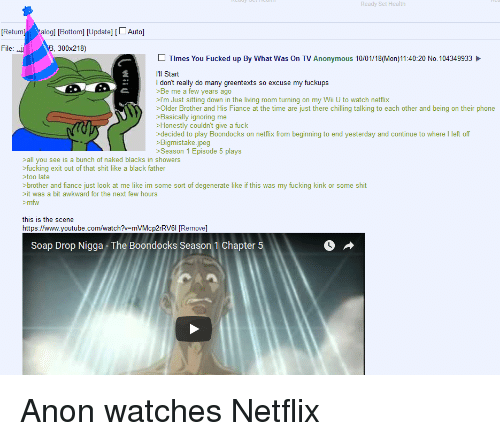 Fucking, Mfw, and Netflix: Ready Set Health  ReturngBottom] [Update] [LAuto]  File:-r  300x218)  Times You Fucked up By What Was On TV Anonymous 10/01/18(Mon)11:40:20 No.104349933  Ill Start  I don't really do many greentexts so excuse my fuckups  >Be me a few years ago  >I'm Just sitting down in the living room turning on my Wii U to watch netflix  >Older Brother and His Fiance at the time are just there chilling talking to each other and being on their phone  >Basically ignoring me  >Honestly couldn't give a fuck  >decided to play Boondocks on netflix from beginning to end yesterday and continue to where I left off  >Bigmistake.jpeg  >Season 1 Episode 5 plays  >all you see is a bunch of naked blacks in showers  >fucking exit out of that shit like a black father  >too late  >brother and fiance just look at me like im some sort of degenerate like if this was my fucking kink or some shit  it was a bit awkward for the next few hours  >mfw  this is the scene  https://www.youtube.com/watch?-mVMcp2rRV6I Removel  Soap Drop Nigga - The Boondocks Season 1 Chapter
