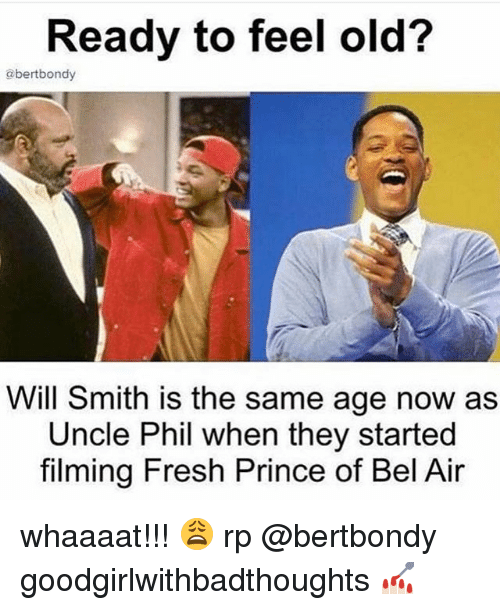Fresh, Fresh Prince of Bel-Air, and Memes: Ready to feel old?  abertbondy  Will Smith is the same age now as  Uncle Phil when they started  filming Fresh Prince of Bel Air whaaaat!!! 😩 rp @bertbondy goodgirlwithbadthoughts 💅🏻