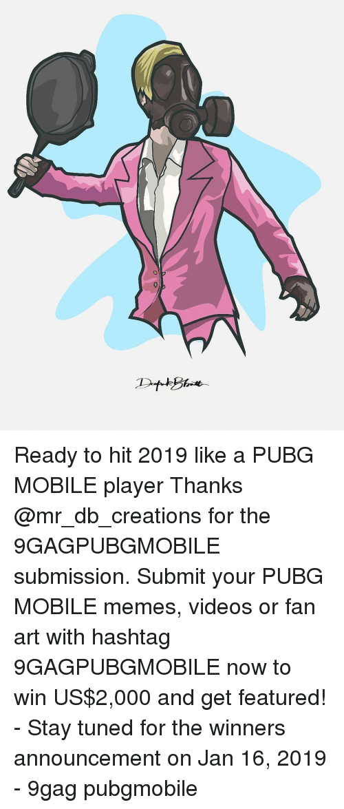 9gag, Memes, and Videos: Ready to hit 2019 like a PUBG MOBILE player Thanks @mr_db_creations for the 9GAGPUBGMOBILE submission. Submit your PUBG MOBILE memes, videos or fan art with hashtag 9GAGPUBGMOBILE now to win US$2,000 and get featured! - Stay tuned for the winners announcement on Jan 16, 2019 - 9gag pubgmobile