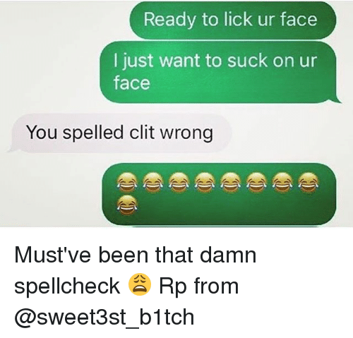 Memes, Been, and 🤖: Ready to lick ur face  I just want to suck on ur  face  You spelled clit wrong Must've been that damn spellcheck 😩 Rp from @sweet3st_b1tch