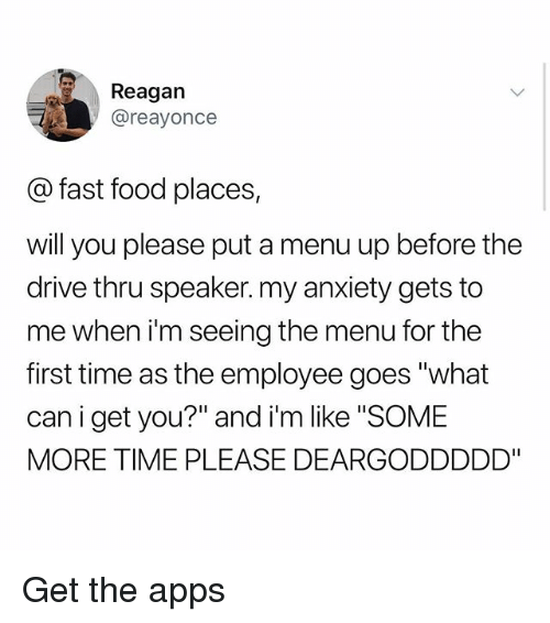 "Fast Food, Food, and Memes: Reagan  @reayonce  @ fast food places,  will you please put a menu up before the  drive thru speaker. my anxiety gets to  me when i'm seeing the menu for the  first time as the employee goes ""what  can i get you?"" and i'm like SOME  MORE TIME PLEASE DEARGODDDDD"" Get the apps"
