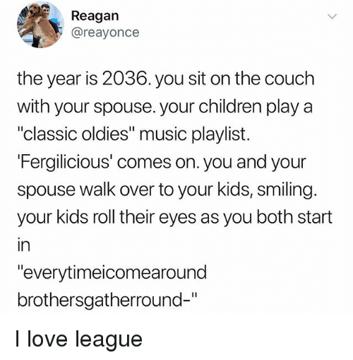 "Children, Love, and Memes: Reagan  @reayonce  the year is 2036. you sit on the couch  with your spouse. your children play a  ""classic oldies"" music playlist.  Fergilicious' comes on. you and your  spouse walk over to your kids, smiling.  your kids roll their eyes as you both start  in  ""everytimeicomearound  brothersgatherround-"" I love league"