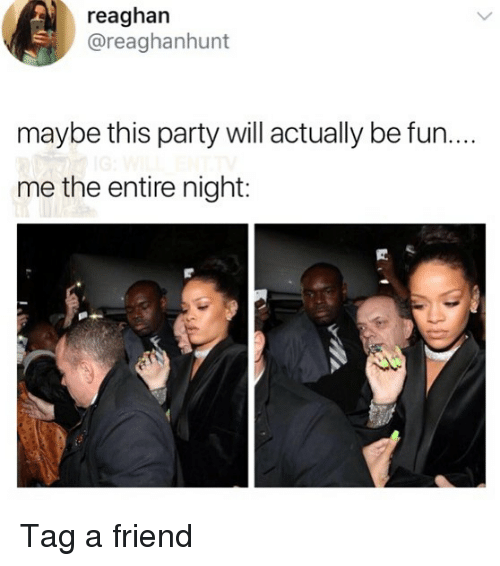 Memes, Party, and 🤖: reaghan  @reaghanhunt  maybe this party will actually be fun...  me the entire night: Tag a friend