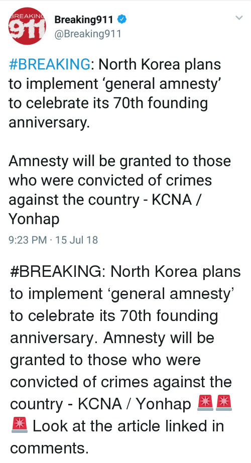 North Korea, Convicted, and Korea: REAKIN  Breaking911  @Breaking911  #BREAKING: North Korea plans  to implement 'general amnesty  to celebrate its 70th founding  anniversarV  Amnesty will be granted to those  who were convicted of crimes  against the country - KCNA /  Yonhap  9:23 PM 15 Jul 18
