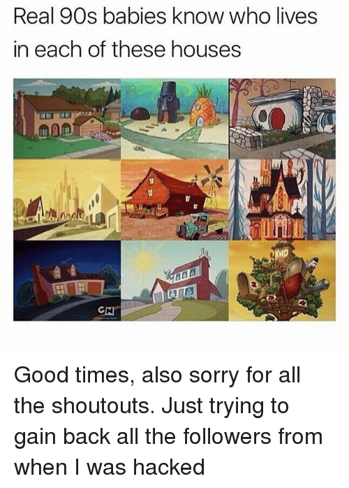 Memes, Sorry, and Good: Real 90s babies know who lives  in each of these houses  0 Good times, also sorry for all the shoutouts. Just trying to gain back all the followers from when I was hacked
