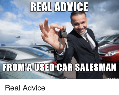 Real Advice From A Used Car Salesman Made On Imgur Real Advice