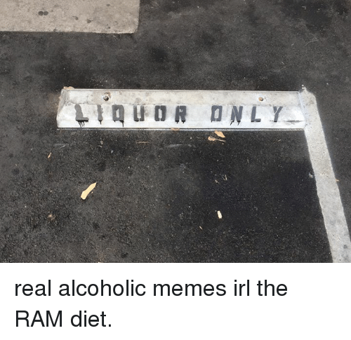 Dieting, Meme, and Memes: real alcoholic memes irl the RAM diet.
