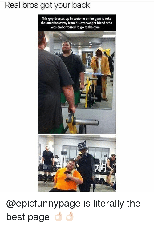 Gym, Memes, and Best: Real bros got your back  This guy dresses up in costume ot the gym to toke  the attention away from his overweight friend who  was emborrassed to go to the gym... @epicfunnypage is literally the best page 👌🏻👌🏻