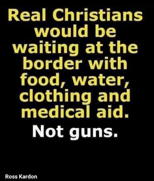 Food, Guns, and Water: Real Christians  would be  waiting at the  border with  food, water,  clothing and  medical aid.  Not guns.  Ross Kardon