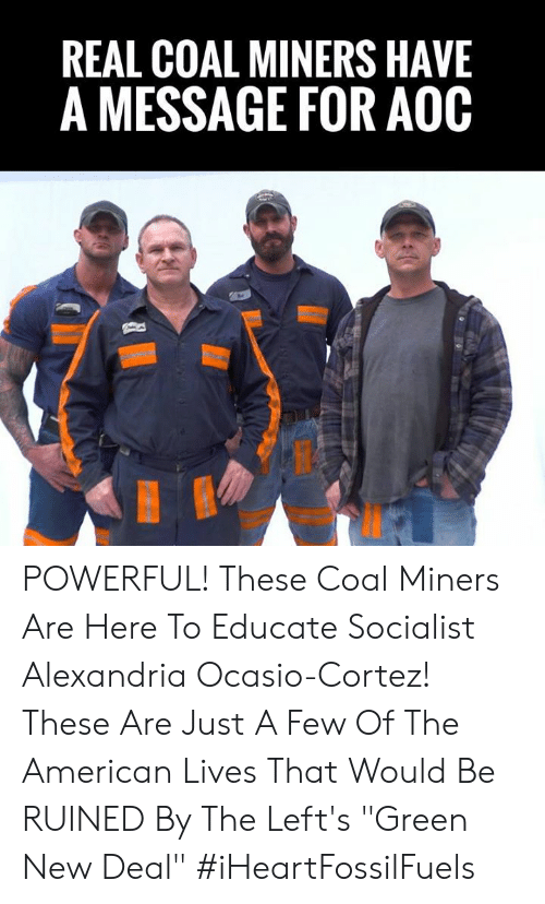 """Memes, American, and Powerful: REAL COAL MINERS HAVE  A MESSAGE FOR AOOC POWERFUL! These Coal Miners Are Here To Educate Socialist Alexandria Ocasio-Cortez!    These Are Just A Few Of The American Lives That Would Be RUINED By The Left's """"Green New Deal"""" #iHeartFossilFuels"""