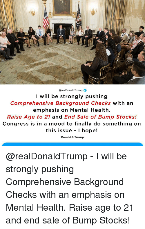 Mood, Stocks, and Trump: @real DonaldTrump  I will be strongly pushing  Comprehensive Background Checks with an  emphasis on Mental Health.  Raise Age to 21 and End Sale of Bump Stocks!  Congress is in a mood to finally do something on  this issue - I hope!  Donald 3. Trump