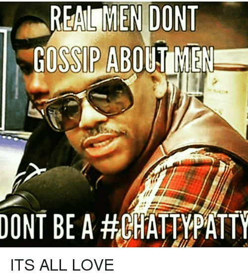 Real En Dont Gossip About Men Dont Be A Hchattypatty Its All Love