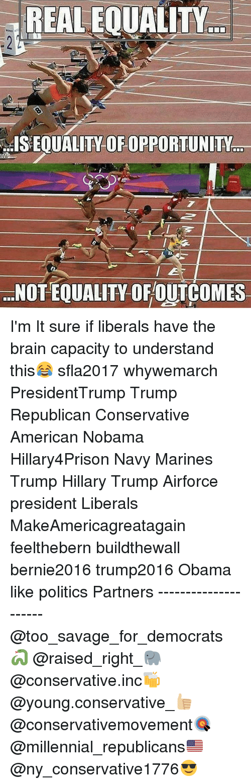 Memes, 🤖, and The Brain: REAL EQUALITY  ...ISEOUALITY OFOPPORTUNITY  ...NOTEQUALITY OF OUTCOMES I'm It sure if liberals have the brain capacity to understand this😂 sfla2017 whywemarch PresidentTrump Trump Republican Conservative American Nobama Hillary4Prison Navy Marines Trump Hillary Trump Airforce president Liberals MakeAmericagreatagain feelthebern buildthewall bernie2016 trump2016 Obama like politics Partners --------------------- @too_savage_for_democrats🐍 @raised_right_🐘 @conservative.inc🍻 @young.conservative_👍🏼 @conservativemovement🎯 @millennial_republicans🇺🇸 @ny_conservative1776😎