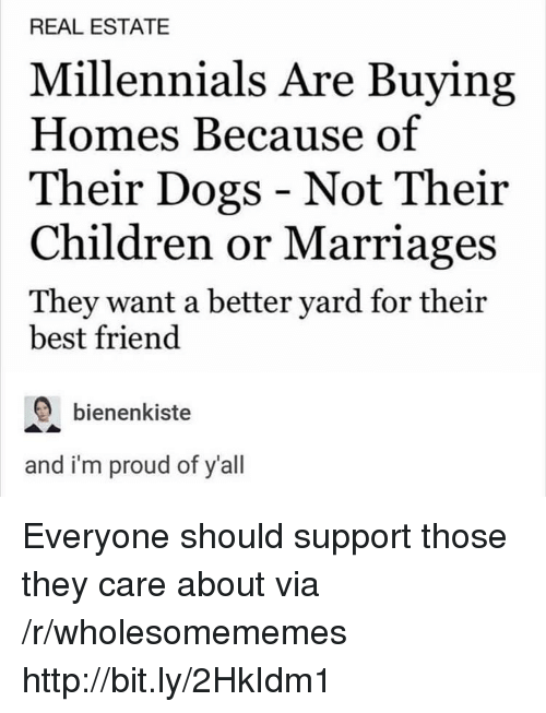 Best Friend, Children, and Dogs: REAL ESTATE  Millennials Are Buying  Homes Because of  Their Dogs - Not Their  Children or Marriages  They want a better yard for their  best friend  bienenkiste  and i'm proud of y'all Everyone should support those they care about via /r/wholesomememes http://bit.ly/2HkIdm1
