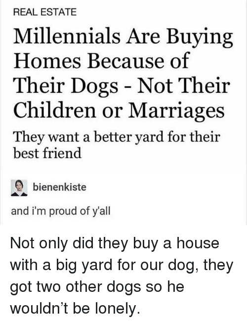 Best Friend, Children, and Dogs: REAL ESTATE  Millennials Are Buying  Homes Because of  Their Dogs - Not Their  Children or Marriages  They want a better yard for their  best friend  bienenkiste  and i'm proud of y'all Not only did they buy a house with a big yard for our dog, they got two other dogs so he wouldn't be lonely.