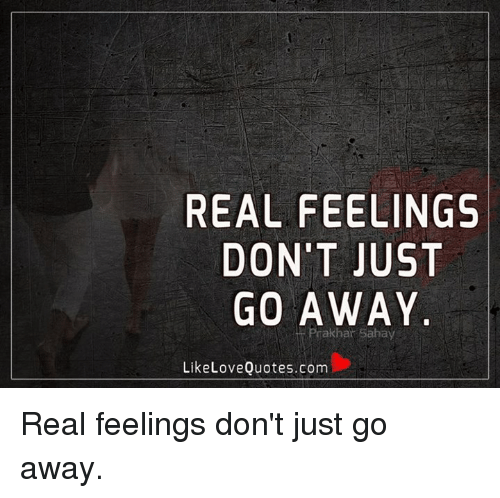 Real Feelings Dont Just Go Away Akhar Sahay Like Love Quotescom