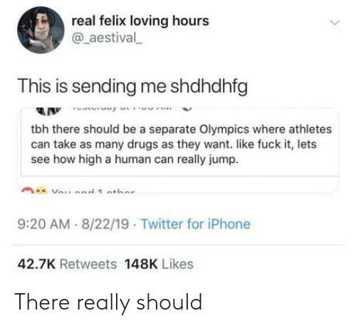 Drugs, How High, and Iphone: real felix loving hours  @aestival  This is sending me shdhdhfg  A Innne  tbh there should be a separate Olympics where athletes  can take as many drugs as they want. like fuck it, lets  see how high a human can really jump  9:20 AM 8/22/19 Twitter for iPhone  42.7K Retweets 148K Likes There really should