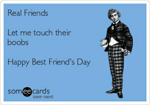 Friends, Real Friends, and Best: Real Friends  Let me touch their  boobs  Happy Best Friend's Day  someecards  user card