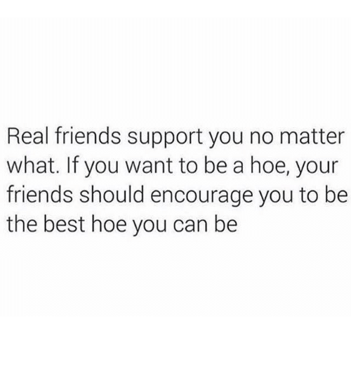 Friends, Hoe, and Real Friends: Real friends support you no matter  what. If you want to be a hoe, your  friends should encourage you to be  the best hoe you can be