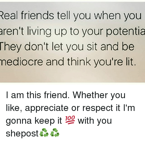 Friends, Lit, and Mediocre: Real friends tell you when you  aren't living up to your potentia  They don't let you sit and be  mediocre and think you're lit. I am this friend. Whether you like, appreciate or respect it I'm gonna keep it 💯 with you shepost♻♻