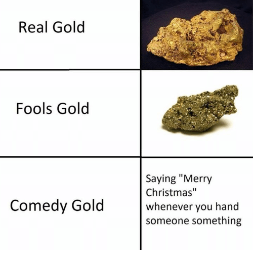 "Christmas, Merry Christmas, and Comedy: Real Gold  Fools Gold  Saying ""Merry  Christmas""  whenever you hand  someone something  Comedy Gold"